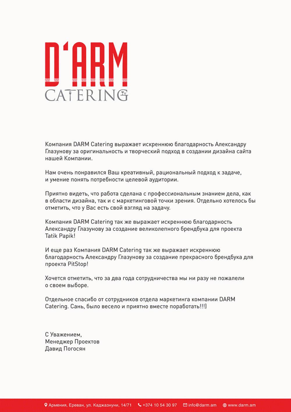 Компания DARM catering выражает искреннюю благодарность Александру Глазунову заоригинальность итворческий подход всоздании дизайна сайта нашей Компании.Нам очень понравился Ваш креативный, рациональный подход кзадаче, иумение понять потребности целевой аудитории. Компания DARM catering также выражает искреннюю благодарность Александру Глазунову засоздание великолепного брендбука для проекта Tatik Papik! Иеще раз Компания DARM catering также выражает искреннюю благодарность Александру Глазунову засоздание прекрасного брендбука для проекта PitStop! Отдельное спасибо отсотрудников отдела маркетинга компании DARM cateting. Сань, было весело иприятно вместе поработать!!!